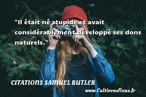 Citations Samuel Butler - Citation stupide - Il était né stupide et avait considérablement développé ses dons naturels.  Une citation de Samuel Butler CITATIONS SAMUEL BUTLER