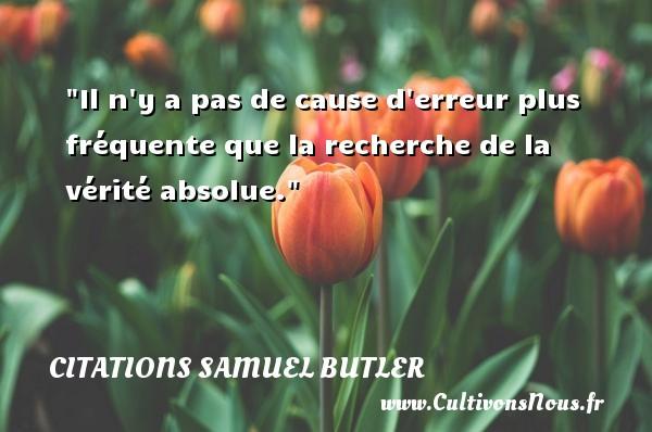Citations Samuel Butler - Il n y a pas de cause d erreur plus fréquente que la recherche de la vérité absolue. Une citation de Samuel Butler CITATIONS SAMUEL BUTLER