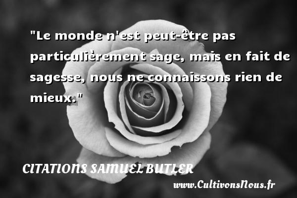 Citations Samuel Butler - Le monde n est peut-être pas particulièrement sage, mais en fait de sagesse, nous ne connaissons rien de mieux. Une citation de Samuel Butler CITATIONS SAMUEL BUTLER