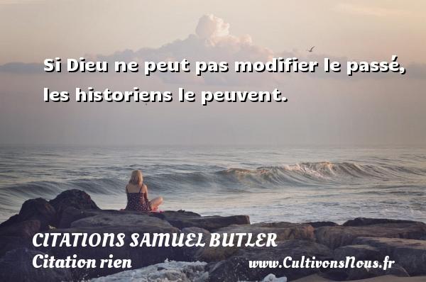 Si Dieu ne peut pas modifier le passé, les historiens le peuvent. Une citation de Samuel Butler CITATIONS SAMUEL BUTLER - Citation rien