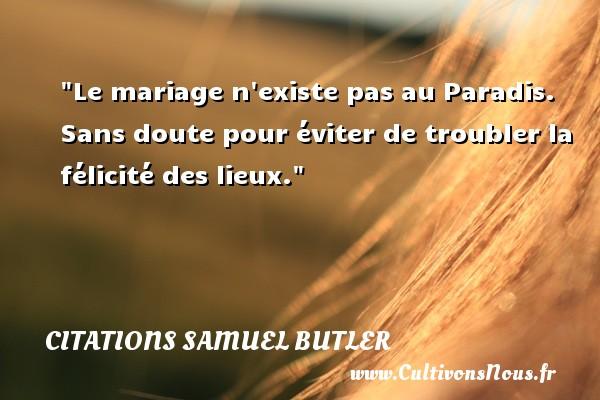 Citations Samuel Butler - Le mariage n existe pas au Paradis. Sans doute pour éviter de troubler la félicité des lieux. Une citation de Samuel Butler CITATIONS SAMUEL BUTLER