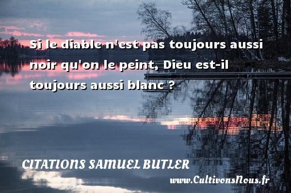 Citations Samuel Butler - Si le diable n est pas toujours aussi noir qu on le peint, Dieu est-il toujours aussi blanc ? Une citation de Samuel Butler CITATIONS SAMUEL BUTLER
