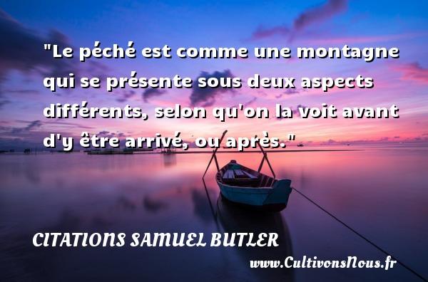 Citations Samuel Butler - Le péché est comme une montagne qui se présente sous deux aspects différents, selon qu on la voit avant d y être arrivé, ou après. Une citation de Samuel Butler CITATIONS SAMUEL BUTLER