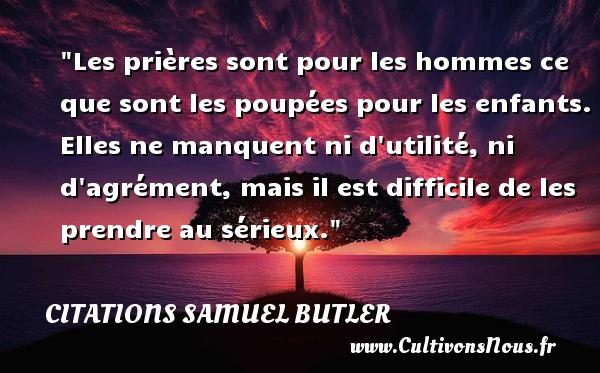 Citations Samuel Butler - Citation sérieux - Les prières sont pour les hommes ce que sont les poupées pour les enfants. Elles ne manquent ni d utilité, ni d agrément, mais il est difficile de les prendre au sérieux. Une citation de Samuel Butler CITATIONS SAMUEL BUTLER