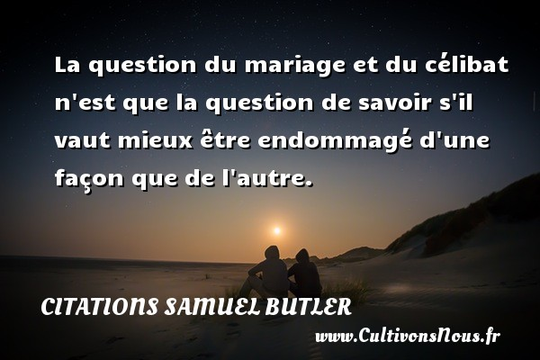Citations Samuel Butler - La question du mariage et du célibat n est que la question de savoir s il vaut mieux être endommagé d une façon que de l autre. Une citation de Samuel Butler CITATIONS SAMUEL BUTLER