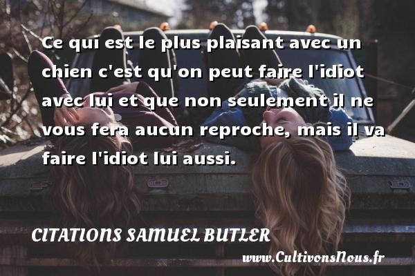 Citations Samuel Butler - Ce qui est le plus plaisant avec un chien c est qu on peut faire l idiot avec lui et que non seulement il ne vous fera aucun reproche, mais il va faire l idiot lui aussi. Une citation de Samuel Butler CITATIONS SAMUEL BUTLER