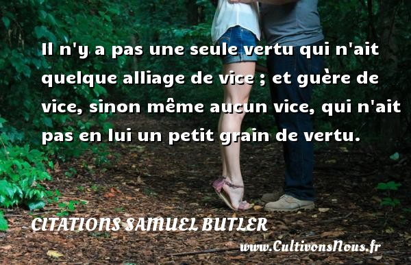 Citations Samuel Butler - Il n y a pas une seule vertu qui n ait quelque alliage de vice ; et guère de vice, sinon même aucun vice, qui n ait pas en lui un petit grain de vertu. Une citation de Samuel Butler CITATIONS SAMUEL BUTLER