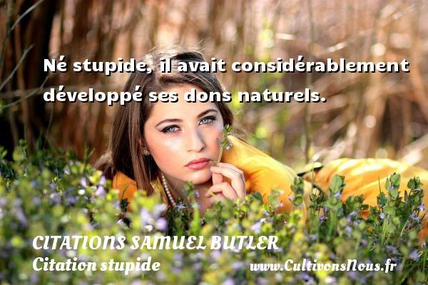 Citations Samuel Butler - Citation stupide - Né stupide, il avait considérablement développé ses dons naturels. Une citation de Samuel Butler CITATIONS SAMUEL BUTLER
