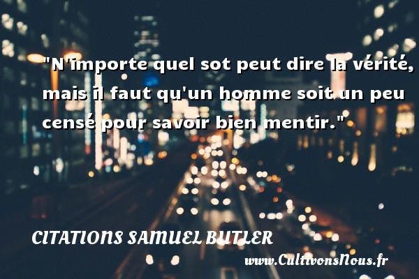 Citations Samuel Butler - Citation porte - N importe quel sot peut dire la vérité, mais il faut qu un homme soit un peu censé pour savoir bien mentir. Une citation de Samuel Butler CITATIONS SAMUEL BUTLER
