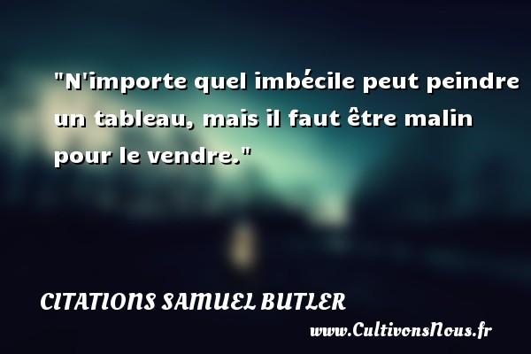 Citations Samuel Butler - N importe quel imbécile peut peindre un tableau, mais il faut être malin pour le vendre. Une citation de Samuel Butler CITATIONS SAMUEL BUTLER