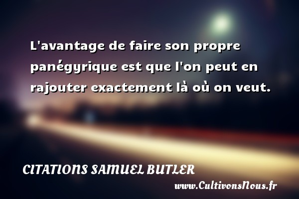 Citations Samuel Butler - L avantage de faire son propre panégyrique est que l on peut en rajouter exactement là où on veut. Une citation de Samuel Butler CITATIONS SAMUEL BUTLER
