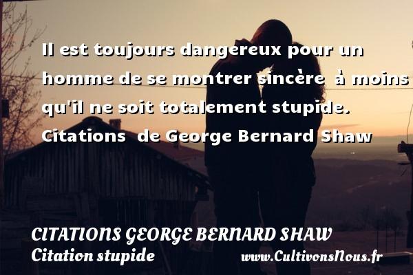 Citations George Bernard Shaw - Citation stupide - Il est toujours dangereux pour un homme de se montrer sincère à moins qu il ne soit totalement stupide.    Citations   de George Bernard Shaw CITATIONS GEORGE BERNARD SHAW