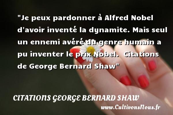 Je peux pardonner à Alfred Nobel d avoir inventé la dynamite. Mais seul un ennemi avéré du genre humain a pu inventer le prix Nobel.    Citations   de George Bernard Shaw CITATIONS GEORGE BERNARD SHAW - Citation pardon