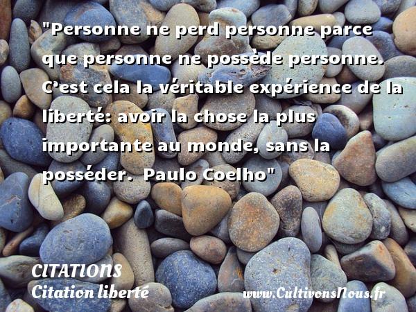Citations - Citations Paulo Coelho - Citation liberté - Personne ne perd personne parce que personne ne possède personne. C'est cela la véritable expérience de la liberté: avoir la chose la plus importante au monde, sans la posséder. Paulo Coelho CITATIONS PAULO COELHO