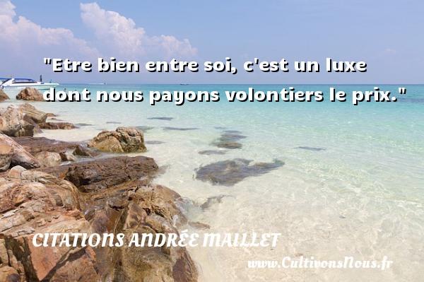 Etre bien entre soi, c est un luxe dont nous payons volontiers le prix. Une citation d  Andrée Maillet CITATIONS ANDRÉE MAILLET - Citations Andrée Maillet - Citation luxe