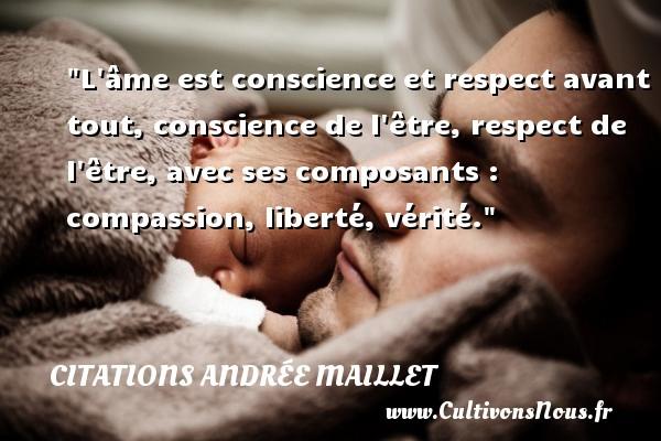 L âme est conscience et respect avant tout, conscience de l être, respect de l être, avec ses composants : compassion, liberté, vérité. Une citation d  Andrée Maillet CITATIONS ANDRÉE MAILLET - Citations Andrée Maillet - Citation conscience