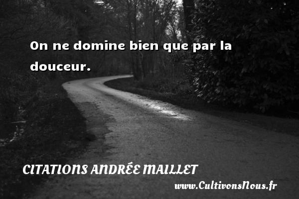On ne domine bien que par la douceur. Une citation d  Andrée Maillet CITATIONS ANDRÉE MAILLET - Citations Andrée Maillet
