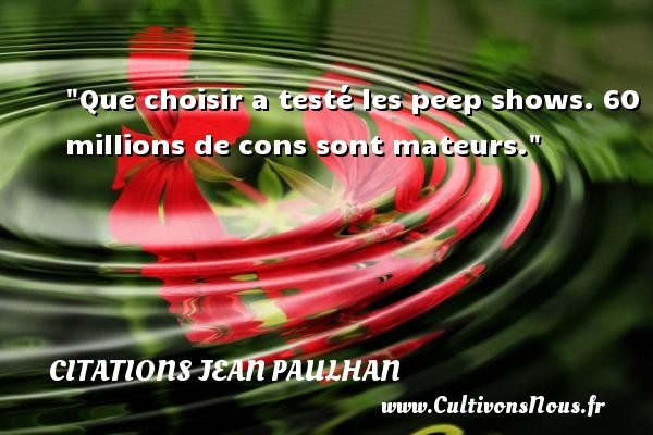 Que choisir a testé les peep shows. 60 millions de cons sont mateurs. Une citation de Jean Paulhan CITATIONS JEAN PAULHAN