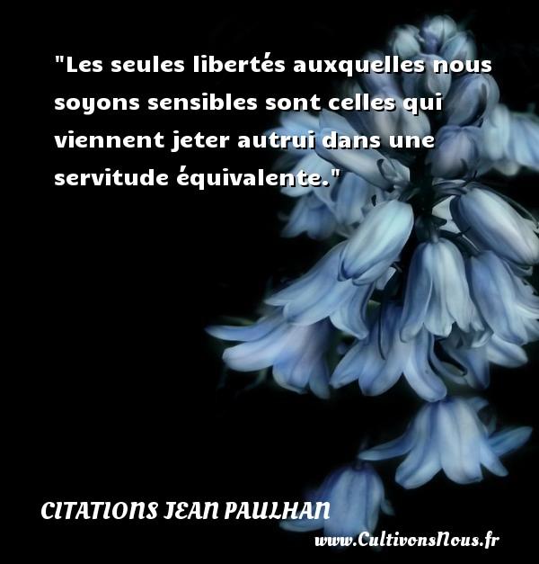 Les seules libertés auxquelles nous soyons sensibles sont celles qui viennent jeter autrui dans une servitude équivalente. Une citation de Jean Paulhan CITATIONS JEAN PAULHAN - Citation sens