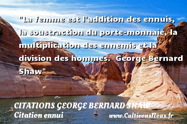 Citations George Bernard Shaw - Citation ennui - La femme est l addition des ennuis, la soustraction du porte-monnaie, la multiplication des ennemis et la division des hommes.   George Bernard Shaw   Une citation sur l ennui CITATIONS GEORGE BERNARD SHAW