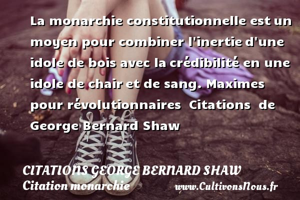 Citations George Bernard Shaw - Citation monarchie - La monarchie constitutionnelle estun moyen pour combiner l inertied une idole de bois avec lacrédibilité en une idole de chairet de sang.  Maximes pour révolutionnaires    Citations   de George Bernard Shaw CITATIONS GEORGE BERNARD SHAW