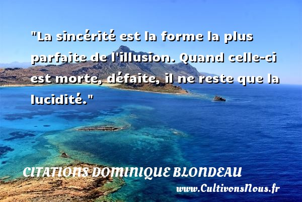Citations Dominique Blondeau - Citation défaite - Citation sincérité - La sincérité est la forme la plus parfaite de l illusion. Quand celle-ci est morte, défaite, il ne reste que la lucidité. Une citation de Dominique Blondeau CITATIONS DOMINIQUE BLONDEAU