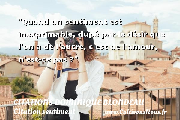 Citations Dominique Blondeau - Citation sentiment - Quand un sentiment est inexprimable, dupé par le désir que l on a de l autre, c est de l amour, n est-ce pas ? Une citation de Dominique Blondeau CITATIONS DOMINIQUE BLONDEAU