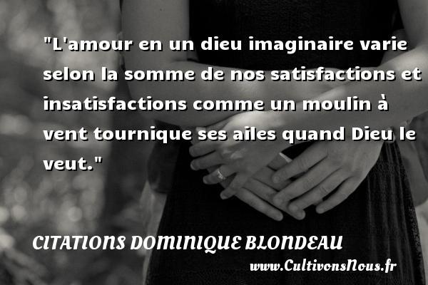 Citations Dominique Blondeau - L amour en un dieu imaginaire varie selon la somme de nos satisfactions et insatisfactions comme un moulin à vent tournique ses ailes quand Dieu le veut. Une citation de Dominique Blondeau CITATIONS DOMINIQUE BLONDEAU