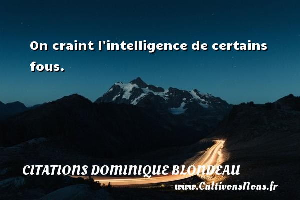 On craint l intelligence de certains fous. Une citation de Dominique Blondeau CITATIONS DOMINIQUE BLONDEAU - Citations Dominique Blondeau