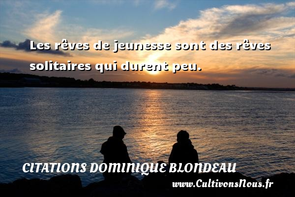 Les rêves de jeunesse sont des rêves solitaires qui durent peu. Une citation de Dominique Blondeau CITATIONS DOMINIQUE BLONDEAU