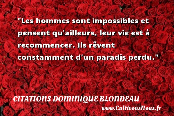 Les hommes sont impossibles et pensent qu ailleurs, leur vie est à recommencer. Ils rêvent constamment d un paradis perdu. Une citation de Dominique Blondeau CITATIONS DOMINIQUE BLONDEAU
