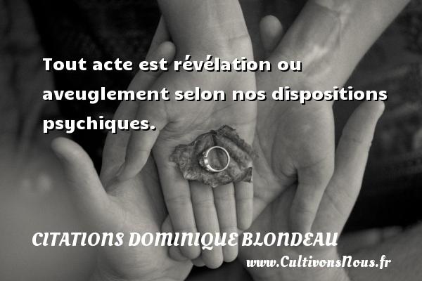 Tout acte est révélation ou aveuglement selon nos dispositions psychiques. Une citation de Dominique Blondeau CITATIONS DOMINIQUE BLONDEAU