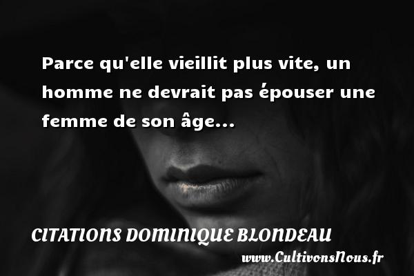 Parce qu elle vieillit plus vite, un homme ne devrait pas épouser une femme de son âge... Une citation de Dominique Blondeau CITATIONS DOMINIQUE BLONDEAU