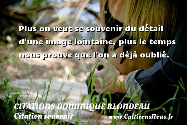 Plus on veut se souvenir du détail d une image lointaine, plus le temps nous prouve que l on a déjà oublié. Une citation de Dominique Blondeau CITATIONS DOMINIQUE BLONDEAU - Citations Dominique Blondeau - Citation souvenir