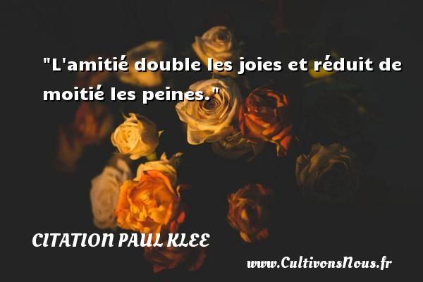 L amitié double les joies et réduit de moitié les peines. Une citation de Paul Klee CITATION PAUL KLEE