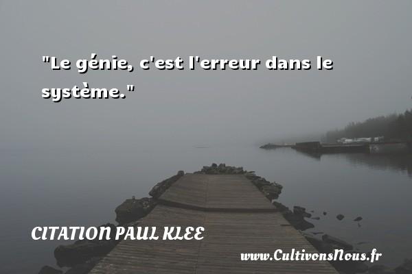 Le génie, c est l erreur dans le système. Une citation de Paul Klee CITATION PAUL KLEE