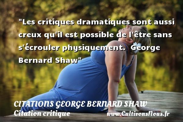 Les critiques dramatiques sont aussi creux qu il est possible de l être sans s écrouler physiquement.   George Bernard Shaw   Une citation sur la critique CITATIONS GEORGE BERNARD SHAW - Citation critique