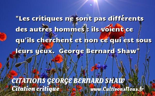 Citations George Bernard Shaw - Citation critique - Les critiques ne sont pas différents des autres hommes : ils voient ce qu ils cherchent et non ce qui est sous leurs yeux.   George Bernard Shaw   Une citation sur la critique CITATIONS GEORGE BERNARD SHAW