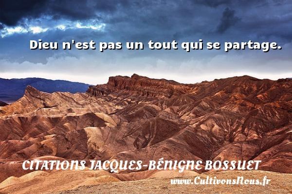 Dieu n est pas un tout qui se partage. Une citation de Jacques Bénigne Bossuet CITATIONS JACQUES-BÉNIGNE BOSSUET - Citations Jacques-Bénigne Bossuet