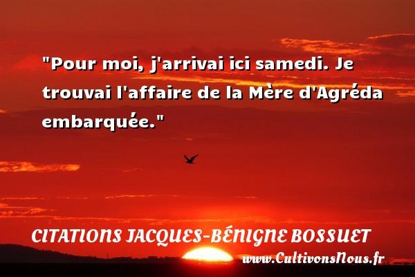 Pour moi, j arrivai ici samedi. Je trouvai l affaire de la Mère d Agréda embarquée. Une citation de Jacques Bénigne Bossuet CITATIONS JACQUES-BÉNIGNE BOSSUET - Citations Jacques-Bénigne Bossuet