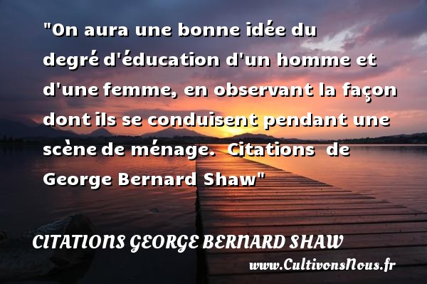Citations George Bernard Shaw - Citation éducation - On aura une bonne idée du degré d éducation d un homme et d une femme, en observant la façon dont ils se conduisent pendant une scène de ménage.   George Bernard Shaw   Une citation sur l éducation CITATIONS GEORGE BERNARD SHAW