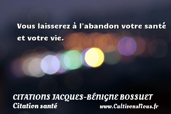 Citations Jacques-Bénigne Bossuet - Citation santé - Vous laisserez à l abandon votre santé et votre vie. Une citation de Jacques Bénigne Bossuet CITATIONS JACQUES-BÉNIGNE BOSSUET