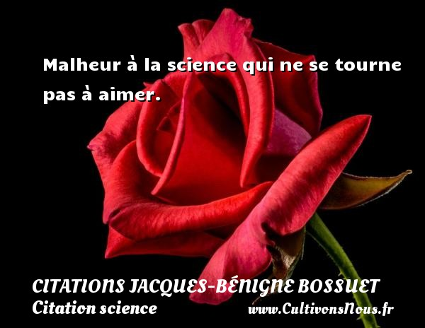 Citations Jacques-Bénigne Bossuet - Citation science - Malheur à la science qui ne se tourne pas à aimer. Une citation de Jacques Bénigne Bossuet CITATIONS JACQUES-BÉNIGNE BOSSUET