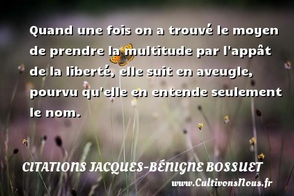Quand une fois on a trouvé le moyen de prendre la multitude par l appât de la liberté, elle suit en aveugle, pourvu qu elle en entende seulement le nom. Une citation de Jacques Bénigne Bossuet CITATIONS JACQUES-BÉNIGNE BOSSUET - Citations Jacques-Bénigne Bossuet