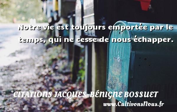 Notre vie est toujours emportée par le temps, qui ne cesse de nous échapper. Une citation de Jacques Bénigne Bossuet CITATIONS JACQUES-BÉNIGNE BOSSUET - Citations Jacques-Bénigne Bossuet - Citation le temps
