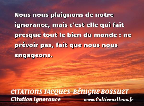Nous nous plaignons de notre ignorance, mais c est elle qui fait presque tout le bien du monde : ne prévoir pas, fait que nous nous engageons. Une citation de Jacques Bénigne Bossuet CITATIONS JACQUES-BÉNIGNE BOSSUET - Citations Jacques-Bénigne Bossuet - Citation ignorance