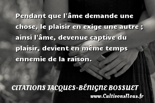Pendant que l âme demande une chose, le plaisir en exige une autre ; ainsi l âme, devenue captive du plaisir, devient en même temps ennemie de la raison. Une citation de Jacques Bénigne Bossuet CITATIONS JACQUES-BÉNIGNE BOSSUET - Citations Jacques-Bénigne Bossuet