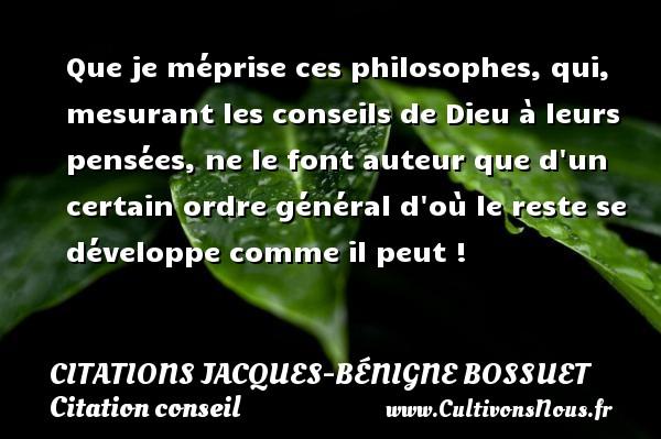 Citations Jacques-Bénigne Bossuet - Citation conseil - Que je méprise ces philosophes, qui, mesurant les conseils de Dieu à leurs pensées, ne le font auteur que d un certain ordre général d où le reste se développe comme il peut ! Une citation de Jacques Bénigne Bossuet CITATIONS JACQUES-BÉNIGNE BOSSUET