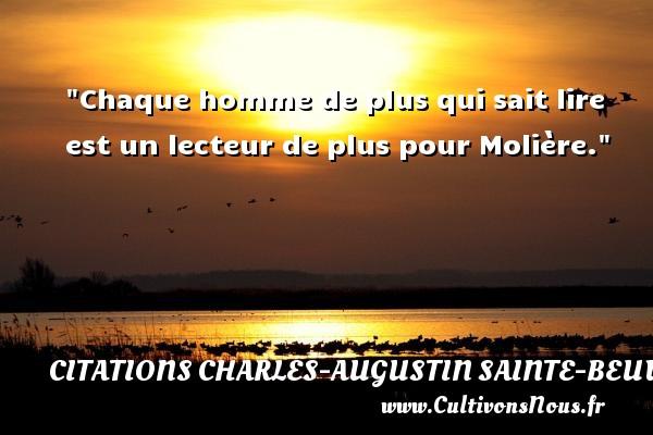 Chaque homme de plus qui sait lire est un lecteur de plus pour Molière. Une citation de Charles-Augustin Sainte-Beuve CITATIONS CHARLES-AUGUSTIN SAINTE-BEUVE - Citation lire