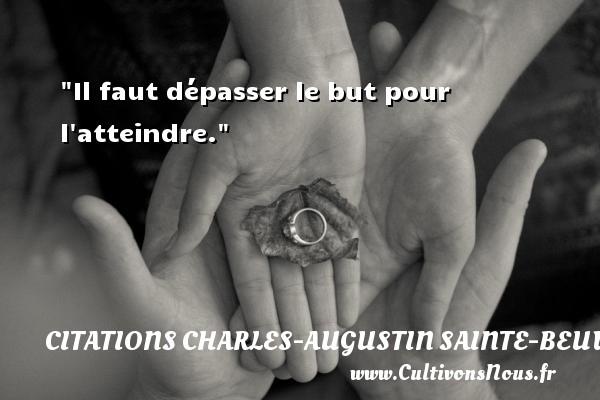 Il faut dépasser le but pour l atteindre. Une citation de Charles-Augustin Sainte-Beuve CITATIONS CHARLES-AUGUSTIN SAINTE-BEUVE
